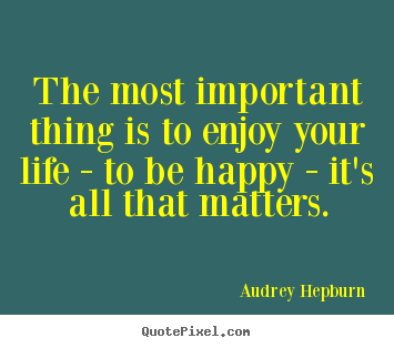 Quotes about life - The most important thing is to enjoy your life - to be happy - it's..