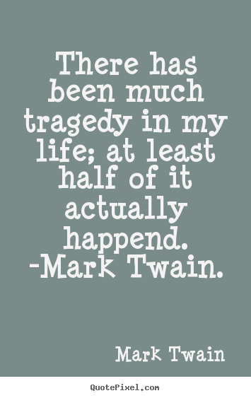 There has been much tragedy in my life; at least half of it actually.. Mark Twain greatest life quotes