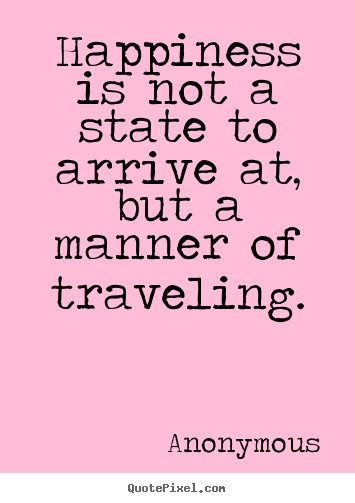 Life quotes - Happiness is not a state to arrive at, but..