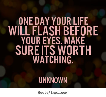 Sayings about life - One day your life will flash before your eyes. make sure its worth..