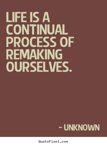 Design custom picture quotes about life - Life is a continual process of remaking ourselves.