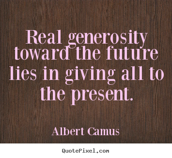 Albert Camus image quote - Real generosity toward the future lies in giving all to.. - Life quotes