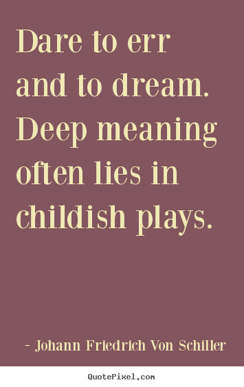 Johann Friedrich Von Schiller photo quotes - Dare to err and to dream. deep meaning often lies in childish.. - Life quotes