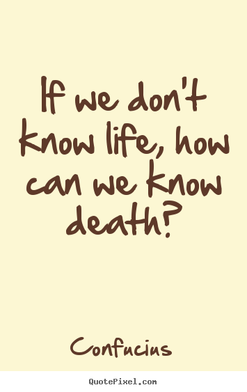 How to make pictures sayings about life - If we don't know life, how can we know death?