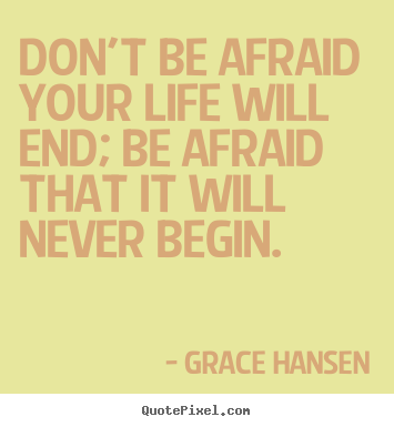 Don't be afraid your life will end; be afraid that it will never.. Grace Hansen good life quotes