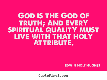 Quotes about life - God is the god of truth; and every spiritual quality must live with..
