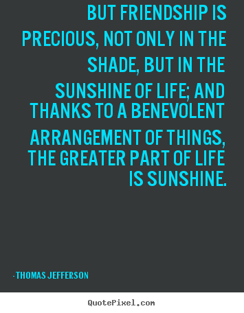 But friendship is precious, not only in the shade, but in the sunshine.. Thomas Jefferson best life quotes