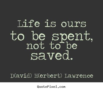 Sayings about life - Life is ours to be spent, not to be saved.