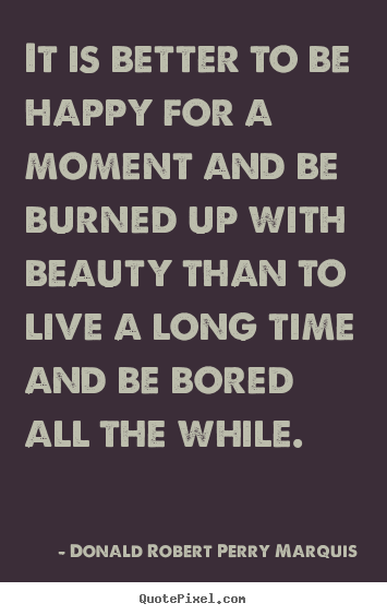 Donald Robert Perry Marquis picture quotes - It is better to be happy for a moment and be burned up with beauty.. - Life quote