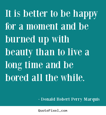 Sayings about life - It is better to be happy for a moment and be burned..