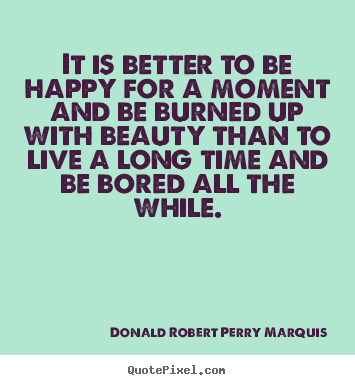 Life quote - It is better to be happy for a moment and be burned up with..
