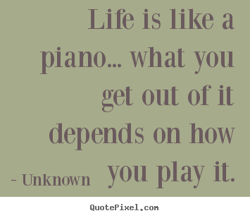 Unknown poster sayings - Life is like a piano... what you get out of it depends.. - Life quote