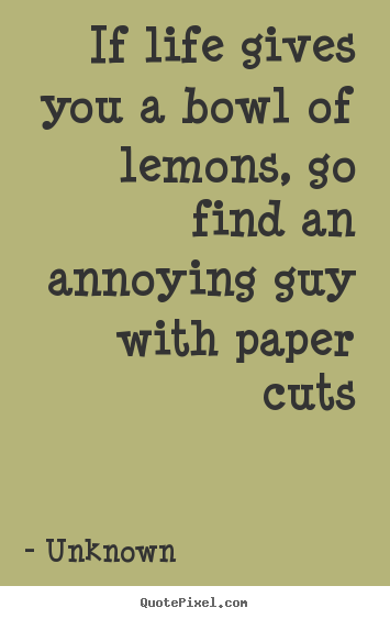 Life quote - If life gives you a bowl of lemons, go find an annoying guy with..