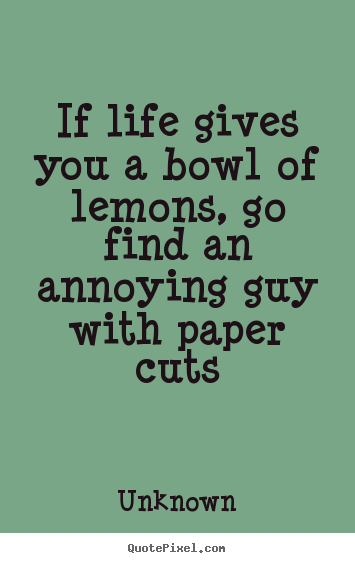 Life quotes - If life gives you a bowl of lemons, go find an annoying..