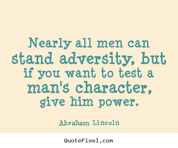Life quote - Nearly all men can stand adversity, but if you want to..