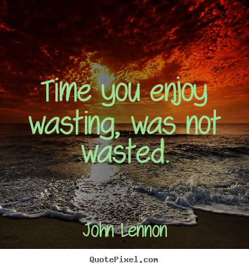 John Lennon photo quotes - Time you enjoy wasting, was not wasted. - Life quotes
