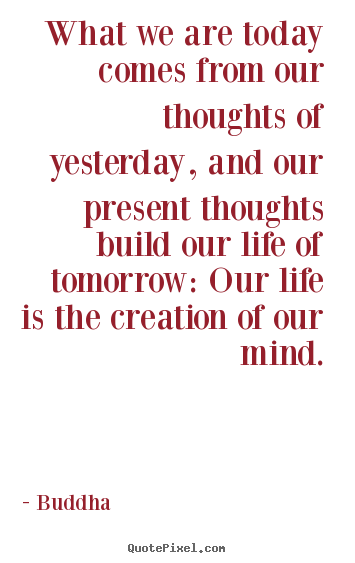 What we are today comes from our thoughts of.. Buddha  life quote