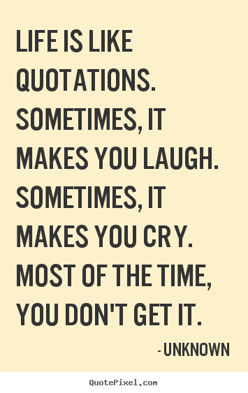 Quotes about life - Life is like quotations. sometimes, it makes you laugh. sometimes,..