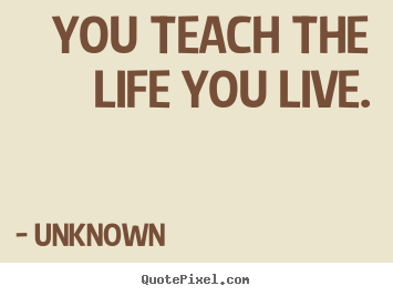You teach the life you live. Unknown famous life sayings