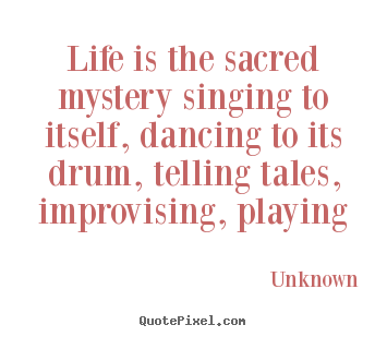 Life is the sacred mystery singing to itself, dancing to its drum, telling.. Unknown popular life quote