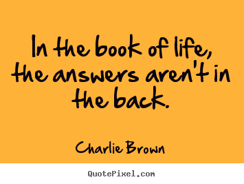 Make personalized picture quotes about life - In the book of life, the answers aren't in the back.