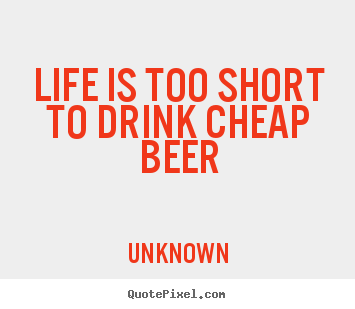Design custom picture quotes about life - Life is too short to drink cheap beer