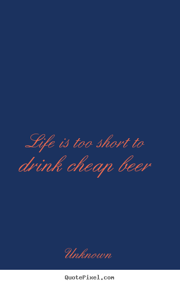 Life is too short to drink cheap beer Unknown popular life quotes