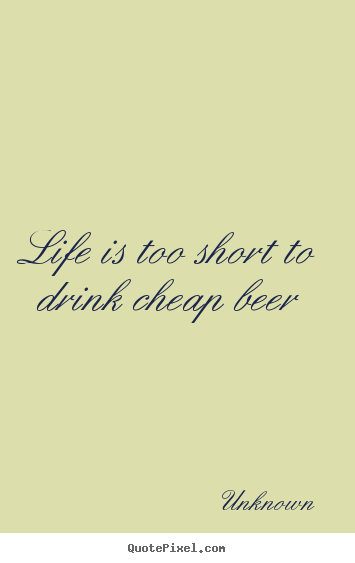 Life quotes - Life is too short to drink cheap beer