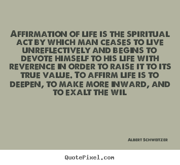 Albert Schweitzer picture quotes - Affirmation of life is the spiritual act by which man ceases.. - Life quote