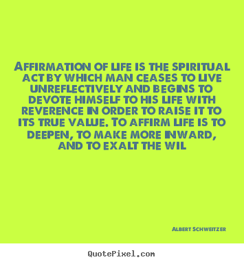 Quotes about life - Affirmation of life is the spiritual act by which man ceases to..