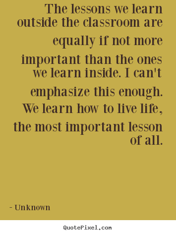 Life quote - The lessons we learn outside the classroom are equally..