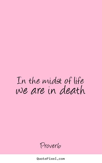 Sayings about life - In the midst of life we are in death