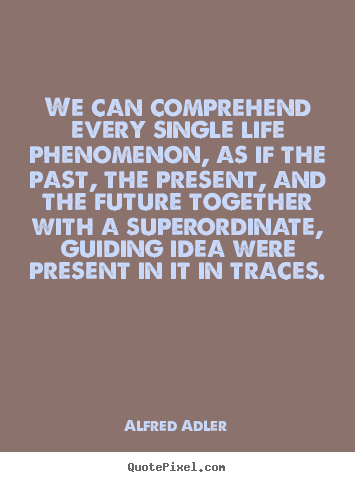 Quote about life - We can comprehend every single life phenomenon, as if the..