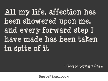 George Bernard Shaw picture quotes - All my life, affection has been showered upon me, and every.. - Life quote