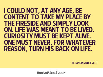 Quote about life - I could not, at any age, be content to take my..