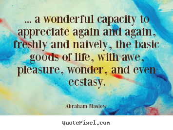 Abraham Maslow picture quotes - ... a wonderful capacity to appreciate again and again, freshly.. - Life quote
