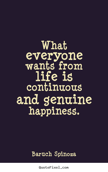 Quotes about life - What everyone wants from life is continuous and genuine..