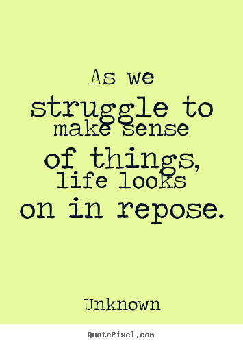 As we struggle to make sense of things, life looks on in repose. Unknown  life quote