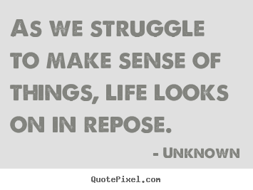 As we struggle to make sense of things, life looks on in.. Unknown good life quotes