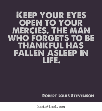 Create pictures sayings about life - Keep your eyes open to your mercies. the man who..