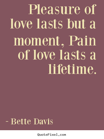 Sayings about life - Pleasure of love lasts but a moment, pain of love lasts a lifetime.