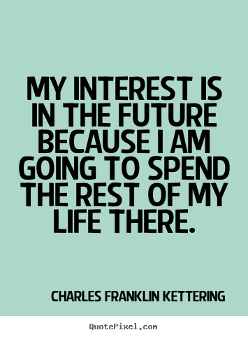 Make picture quote about life - My interest is in the future because i am going to..