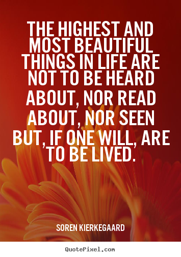 The highest and most beautiful things in life are not to be heard about,.. Soren Kierkegaard top life quote