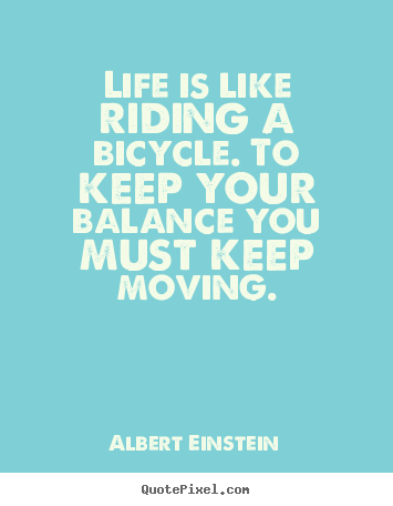 Quotes about life - Life is like riding a bicycle. to keep your balance you..