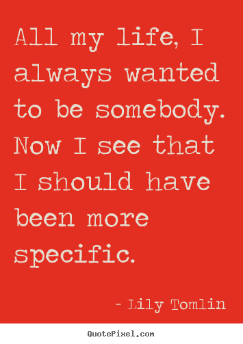 Lily Tomlin picture quote - All my life, i always wanted to be somebody. now i see that i should.. - Life sayings