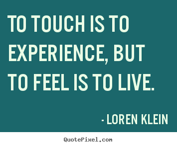 Make photo quote about life - To touch is to experience, but to feel is to..
