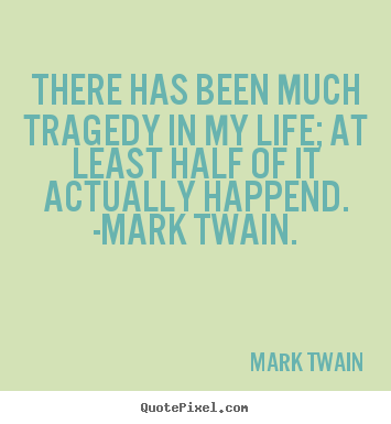 Life quote - There has been much tragedy in my life; at least half of it actually..