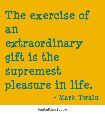 Mark Twain picture quotes - The exercise of an extraordinary gift is the supremest.. - Life quotes