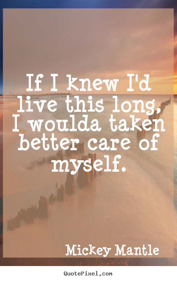 Life quotes - If i knew i'd live this long, i woulda taken better care..