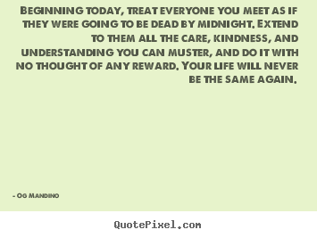 Beginning today, treat everyone you meet as if.. Og Mandino  life quotes
